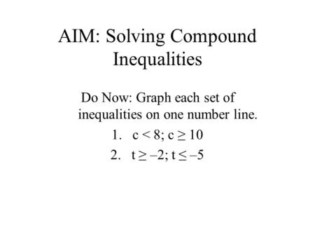 AIM: Solving Compound Inequalities Do Now: Graph each set of inequalities on one number line. 1.c < 8; c ≥ 10 2.t ≥ –2; t ≤ –5.