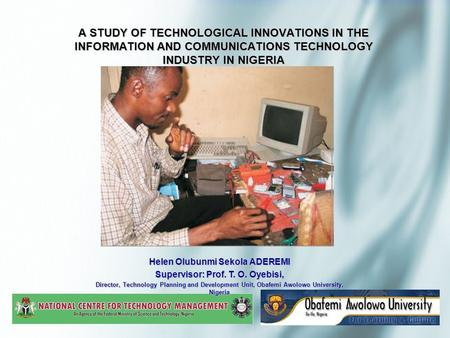 A STUDY OF TECHNOLOGICAL INNOVATIONS IN THE INFORMATION AND COMMUNICATIONS TECHNOLOGY INDUSTRY IN NIGERIA Helen Olubunmi Sekola ADEREMI Supervisor: Prof.