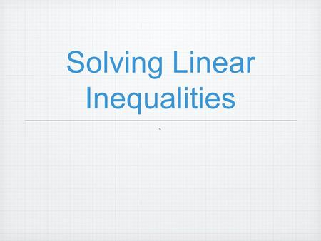 Solving Linear Inequalities `. Warm-up -4 < x ≤ 6 x ≤ -4 or x>6 -9-9 -8-8 -7-7 -6-6 -5-5 -4-4 -3-3 -2-2 -1 0123456789 -9-9 -8-8 -7-7 -6-6 -5-5 -4-4 -3-3.