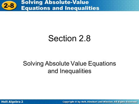 Holt Algebra 2 2-8 Solving Absolute-Value Equations and Inequalities Section 2.8 Solving Absolute Value Equations and Inequalities.