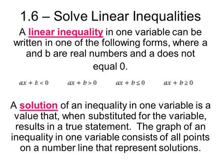 1.6 – Solve Linear Inequalities A linear inequality in one variable can be written in one of the following forms, where a and b are real numbers and a.