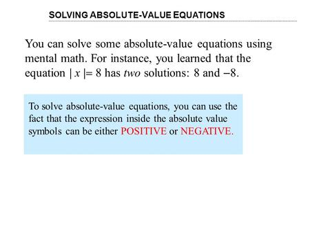 You can solve some absolute-value equations using mental math. For instance, you learned that the equation | x |  8 has two solutions: 8 and  8. S OLVING.