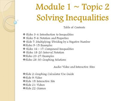 Module 1 ~ Topic 2 Solving Inequalities Table of Contents  Slides 3-4: Introduction to Inequalities  Slides 5-6: Notation and Properties  Slide 7: Multiplying/Dividing.