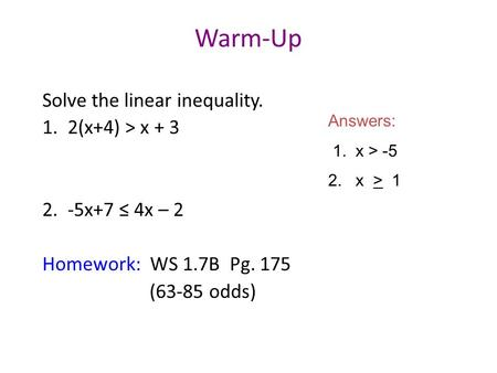 Warm-Up Solve the linear inequality. 1. 2(x+4) > x + 3 2. -5x+7 ≤ 4x – 2 Homework: WS 1.7B Pg. 175 (63-85 odds) Answers: 1. x > -5 2. x > 1.
