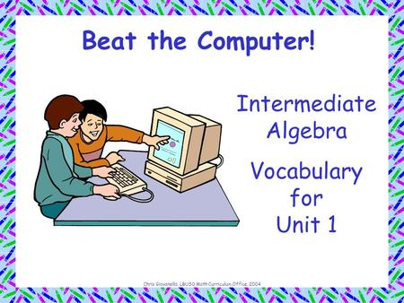 Chris Giovanello, LBUSD Math Curriculum Office, 2004 Beat the Computer! Intermediate Algebra Vocabulary for Unit 1.