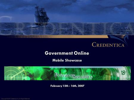 Government Online Copyright © 2007 Credentica Inc. All Rights Reserved. February 15th - 16th, 2007 Mobile Showcase.