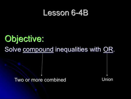 Lesson 6-4B Objective: Solve compound inequalities with OR. Two or more combined Union.