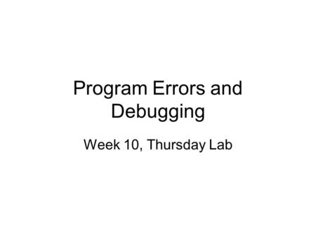 Program Errors and Debugging Week 10, Thursday Lab.