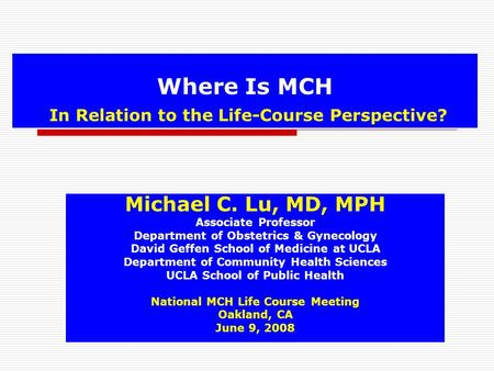 Where Is MCH In Relation to the Life-Course Perspective? Michael C. Lu, MD, MPH Associate Professor Department of Obstetrics & Gynecology David Geffen.