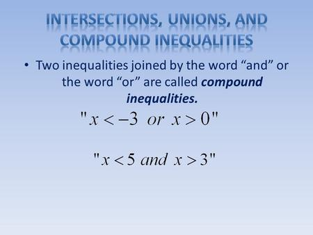 "Two inequalities joined by the word ""and"" or the word ""or"" are called compound inequalities."