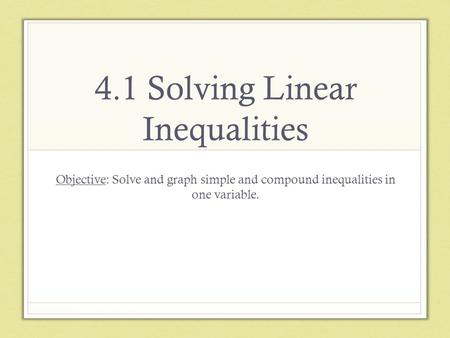 4.1 Solving Linear Inequalities Objective: Solve and graph simple and compound inequalities in one variable.
