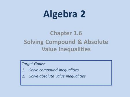 Algebra 2 Chapter 1.6 Solving Compound & Absolute Value Inequalities Target Goals: 1.Solve compound inequalities 2.Solve absolute value inequalities.