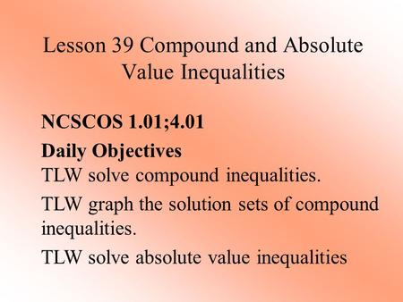 Lesson 39 Compound and Absolute Value Inequalities NCSCOS 1.01;4.01 Daily Objectives TLW solve compound inequalities. TLW graph the solution sets of compound.