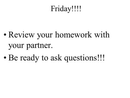 Review your homework with your partner. Be ready to ask questions!!! Friday!!!!
