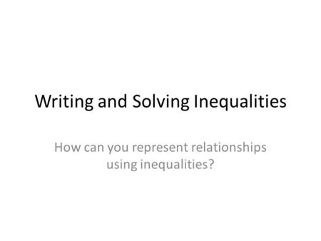 Writing and Solving Inequalities How can you represent relationships using inequalities?