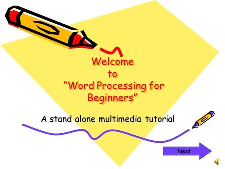 "Welcome to ""Word Processing for Beginners"" A stand alone multimedia tutorial Next."