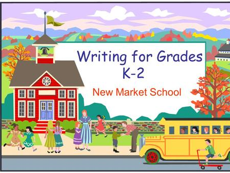 Writing for Grades K-2 New Market School. What kinds of writing?  Kindergarten- (morning message, 4 square sort, class books, journal entries, drawings.