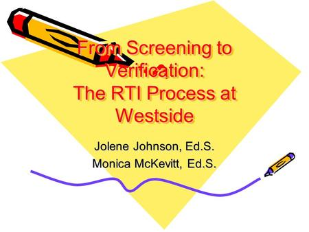 From Screening to Verification: The RTI Process at Westside Jolene Johnson, Ed.S. Monica McKevitt, Ed.S.