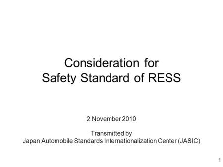 1 Consideration for Safety Standard of RESS 2 November 2010 Transmitted by Japan Automobile Standards Internationalization Center (JASIC)