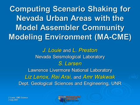 J. Louie, GNS Science 3 July 2007 Computing Scenario Shaking for Nevada Urban Areas with the Model Assembler Community Modeling Environment (MA-CME) J.