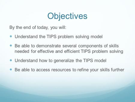 Objectives By the end of today, you will: Understand the TIPS problem solving model Be able to demonstrate several components of skills needed for effective.