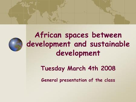 African spaces between development and sustainable development Tuesday March 4th 2008 General presentation of the class.