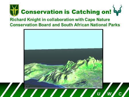 Conservation is Catching on! Richard Knight in collaboration with Cape Nature Conservation Board and South African National Parks U W C.