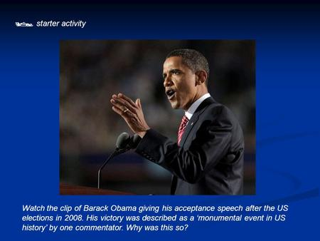  starter activity Watch the clip of Barack Obama giving his acceptance speech after the US elections in 2008. His victory was described as a 'monumental.