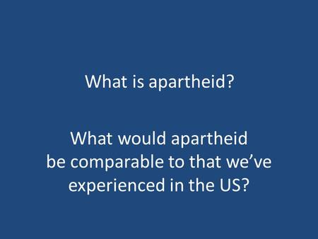 What is apartheid? What would apartheid be comparable to that we've experienced in the US?