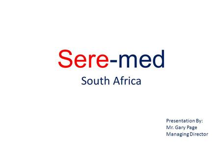 Sere-med South Africa Presentation By: Mr. Gary Page Managing Director.