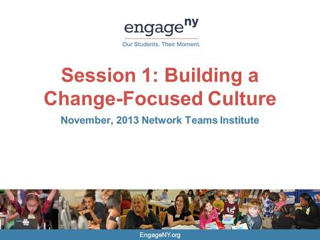 EngageNY.org Session 1: Building a Change-Focused Culture November, 2013 Network Teams Institute.
