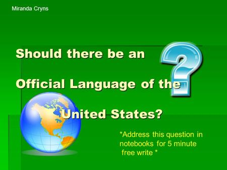 Should there be an Official Language of the United States? *Address this question in notebooks for 5 minute free write * Miranda Cryns.