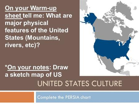 UNITED STATES CULTURE Complete the PERSIA chart On your Warm-up sheet tell me: What are major physical features of the United States (Mountains, rivers,