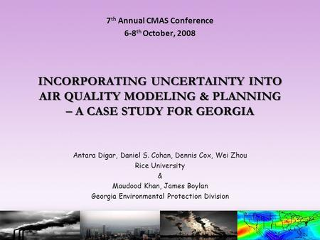 INCORPORATING UNCERTAINTY INTO AIR QUALITY MODELING & PLANNING – A CASE STUDY FOR GEORGIA 7 th Annual CMAS Conference 6-8 th October, 2008 Antara Digar,