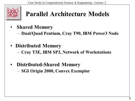 Case Study in Computational Science & Engineering - Lecture 2 1 Parallel Architecture Models Shared Memory –Dual/Quad Pentium, Cray T90, IBM Power3 Node.