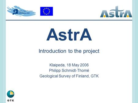 AstrA Introduction to the project Klaipeda, 18 May 2006 Philipp Schmidt-Thomé Geological Survey of Finland, GTK.