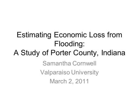 Estimating Economic Loss from Flooding: A Study of Porter County, Indiana Samantha Cornwell Valparaiso University March 2, 2011.