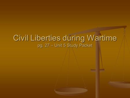Civil Liberties during Wartime pg. 27 – Unit 5 Study Packet.
