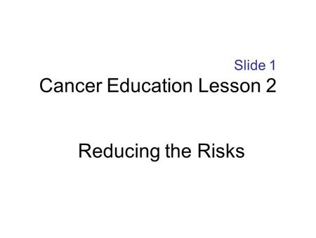 Slide 1 Cancer Education Lesson 2 Reducing the Risks.