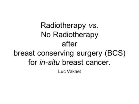 Radiotherapy vs. No Radiotherapy after breast conserving surgery (BCS) for in-situ breast cancer. Luc Vakaet.