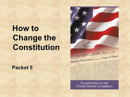 How to Change the Constitution Packet 5. Differences in 230 years 1776 13 states 3 million Americans Most people lived in small villages and were self.