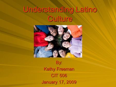 Understanding Latino Culture By: Kathy Freeman CIT 506 January 17, 2009.