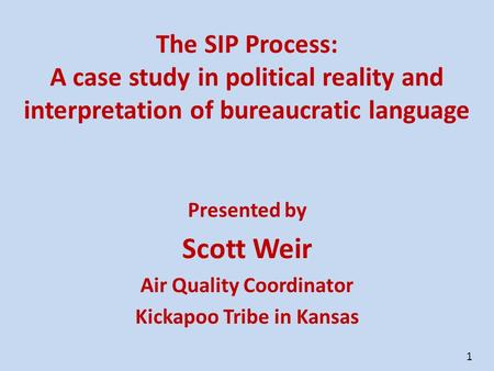 1 The SIP Process: A case study in political reality and interpretation of bureaucratic language Presented by Scott Weir Air Quality Coordinator Kickapoo.