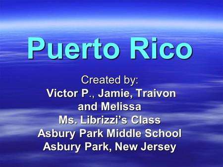 Puerto Rico Created by: Victor P., Jamie, Traivon Victor P., Jamie, Traivon and Melissa Ms. Librizzi's Class Asbury Park Middle School Asbury Park, New.