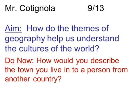 Mr. Cotignola9/13 Aim: How do the themes of geography help us understand the cultures of the world? Do Now: How would you describe the town you live in.