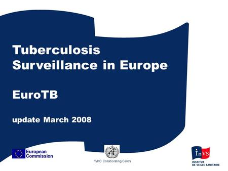 Tuberculosis Surveillance in Europe EuroTB update March 2008 WHO Collaborating Centre.