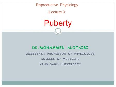 Reproductive Physiology Lecture 3 Puberty DR.MOHAMMED ALOTAIBI ASSISTANT PROFESSOR OF PHYSIOLOGY COLLEGE OF MEDICINE KING SAUD UNIVERSITY.