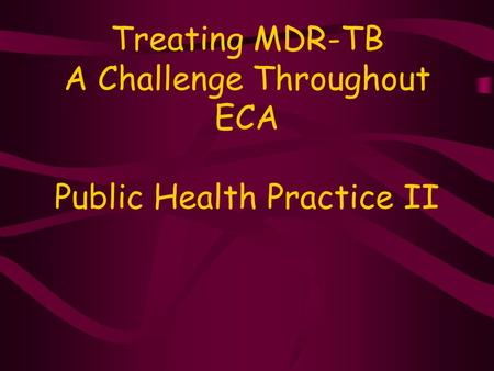 Treating MDR-TB A Challenge Throughout ECA Public Health Practice II.