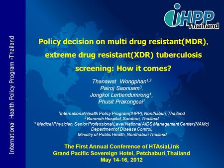 International Health Policy Program -Thailand Policy decision on multi drug resistant(MDR), extreme drug resistant(XDR) tuberculosis screening: How it.