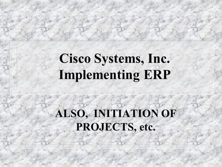 Cisco Systems, Inc. Implementing ERP ALSO, INITIATION OF PROJECTS, etc.